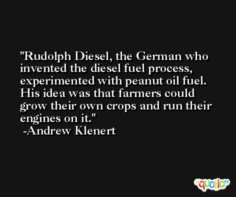 Rudolph Diesel, the German who invented the diesel fuel process, experimented with peanut oil fuel. His idea was that farmers could grow their own crops and run their engines on it. -Andrew Klenert