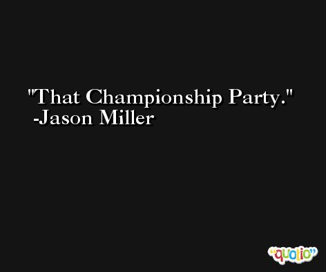 That Championship Party. -Jason Miller
