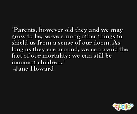 Parents, however old they and we may grow to be, serve among other things to shield us from a sense of our doom. As long as they are around, we can avoid the fact of our mortality; we can still be innocent children. -Jane Howard