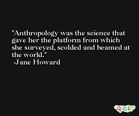Anthropology was the science that gave her the platform from which she surveyed, scolded and beamed at the world. -Jane Howard