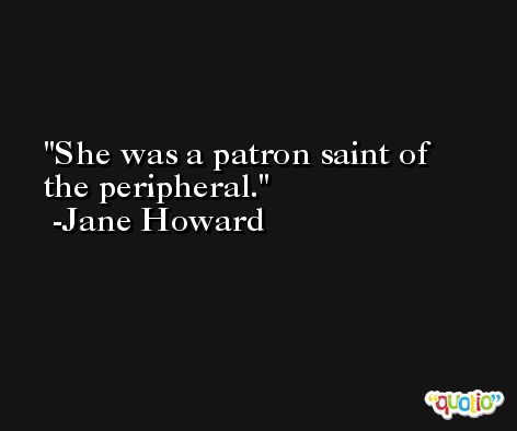 She was a patron saint of the peripheral. -Jane Howard