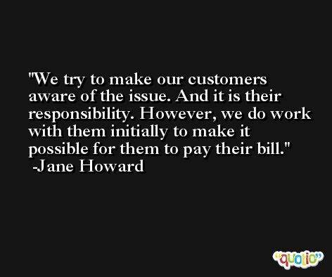 We try to make our customers aware of the issue. And it is their responsibility. However, we do work with them initially to make it possible for them to pay their bill. -Jane Howard