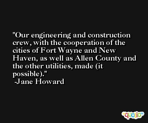 Our engineering and construction crew, with the cooperation of the cities of Fort Wayne and New Haven, as well as Allen County and the other utilities, made (it possible). -Jane Howard