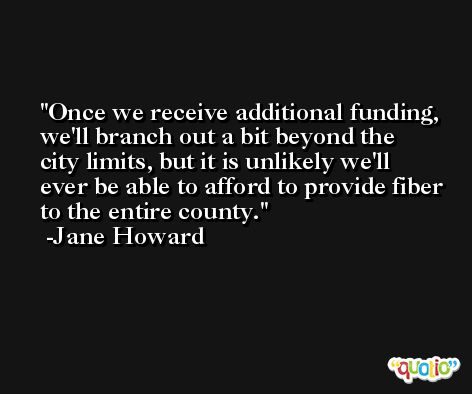 Once we receive additional funding, we'll branch out a bit beyond the city limits, but it is unlikely we'll ever be able to afford to provide fiber to the entire county. -Jane Howard