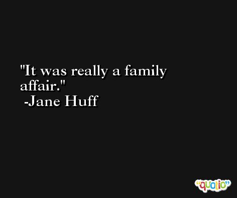 It was really a family affair. -Jane Huff