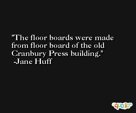 The floor boards were made from floor board of the old Cranbury Press building. -Jane Huff