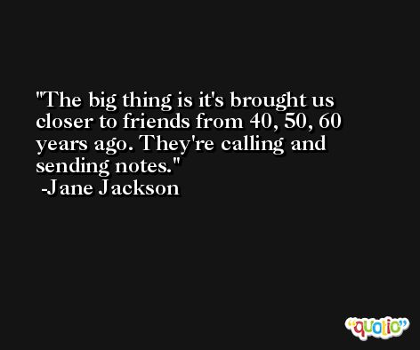 The big thing is it's brought us closer to friends from 40, 50, 60 years ago. They're calling and sending notes. -Jane Jackson