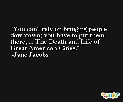 You can't rely on bringing people downtown; you have to put them there, ... The Death and Life of Great American Cities. -Jane Jacobs