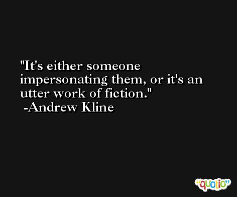 It's either someone impersonating them, or it's an utter work of fiction. -Andrew Kline