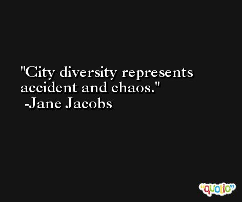 City diversity represents accident and chaos. -Jane Jacobs