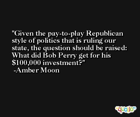 Given the pay-to-play Republican style of politics that is ruling our state, the question should be raised: What did Bob Perry get for his $100,000 investment? -Amber Moon