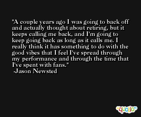A couple years ago I was going to back off and actually thought about retiring, but it keeps calling me back, and I'm going to keep going back as long as it calls me. I really think it has something to do with the good vibes that I feel I've spread through my performance and through the time that I've spent with fans. -Jason Newsted