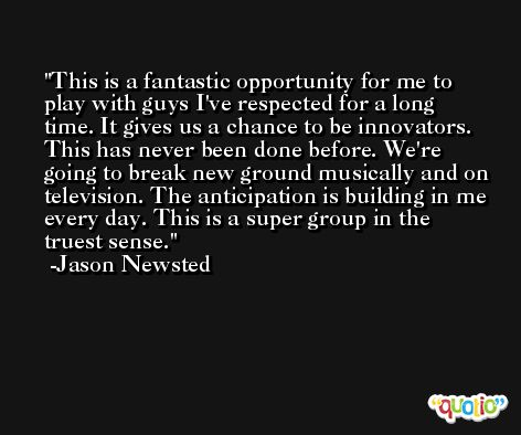 This is a fantastic opportunity for me to play with guys I've respected for a long time. It gives us a chance to be innovators. This has never been done before. We're going to break new ground musically and on television. The anticipation is building in me every day. This is a super group in the truest sense. -Jason Newsted