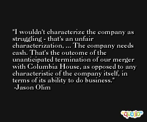 I wouldn't characterize the company as struggling - that's an unfair characterization, ... The company needs cash. That's the outcome of the unanticipated termination of our merger with Columbia House, as opposed to any characteristic of the company itself, in terms of its ability to do business. -Jason Olim