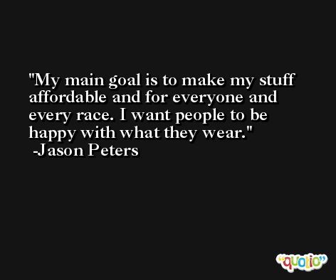 My main goal is to make my stuff affordable and for everyone and every race. I want people to be happy with what they wear. -Jason Peters