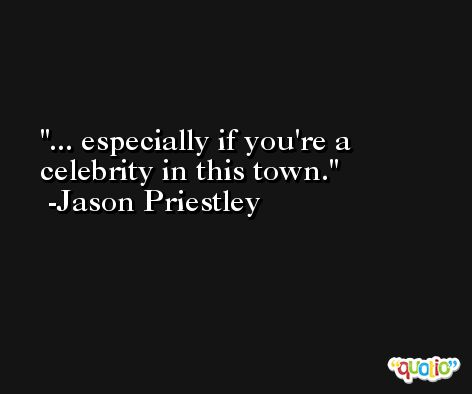 ... especially if you're a celebrity in this town. -Jason Priestley