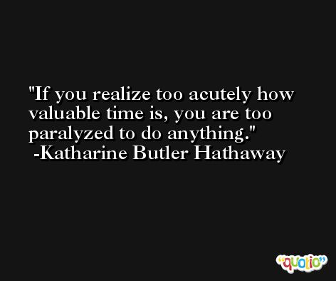If you realize too acutely how valuable time is, you are too paralyzed to do anything. -Katharine Butler Hathaway