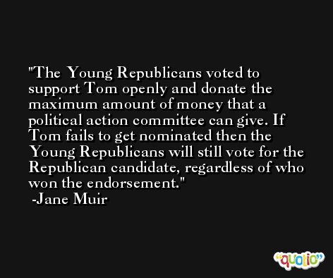 The Young Republicans voted to support Tom openly and donate the maximum amount of money that a political action committee can give. If Tom fails to get nominated then the Young Republicans will still vote for the Republican candidate, regardless of who won the endorsement. -Jane Muir