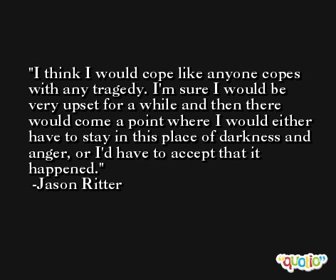 I think I would cope like anyone copes with any tragedy. I'm sure I would be very upset for a while and then there would come a point where I would either have to stay in this place of darkness and anger, or I'd have to accept that it happened. -Jason Ritter