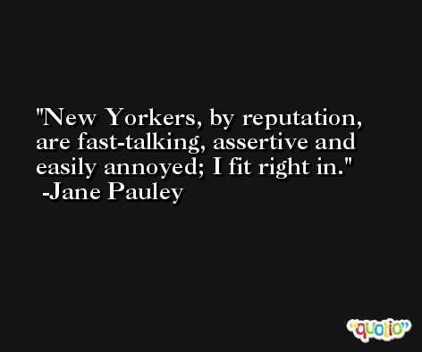 New Yorkers, by reputation, are fast-talking, assertive and easily annoyed; I fit right in. -Jane Pauley