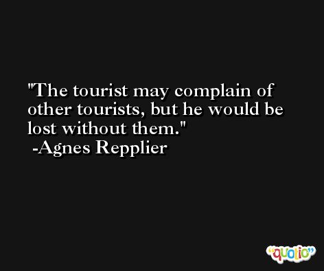 The tourist may complain of other tourists, but he would be lost without them. -Agnes Repplier