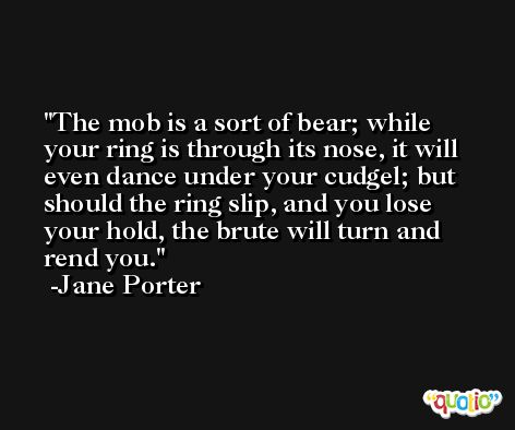 The mob is a sort of bear; while your ring is through its nose, it will even dance under your cudgel; but should the ring slip, and you lose your hold, the brute will turn and rend you. -Jane Porter