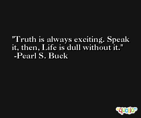 Truth is always exciting. Speak it, then, Life is dull without it. -Pearl S. Buck