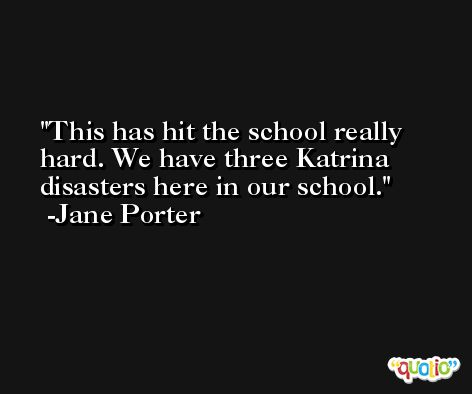 This has hit the school really hard. We have three Katrina disasters here in our school. -Jane Porter