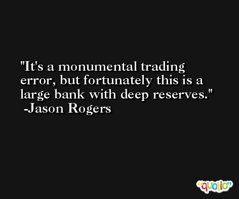 It's a monumental trading error, but fortunately this is a large bank with deep reserves. -Jason Rogers