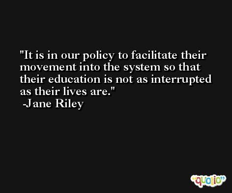 It is in our policy to facilitate their movement into the system so that their education is not as interrupted as their lives are. -Jane Riley