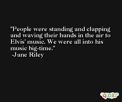 People were standing and clapping and waving their hands in the air to Elvis' music. We were all into his music big-time. -Jane Riley