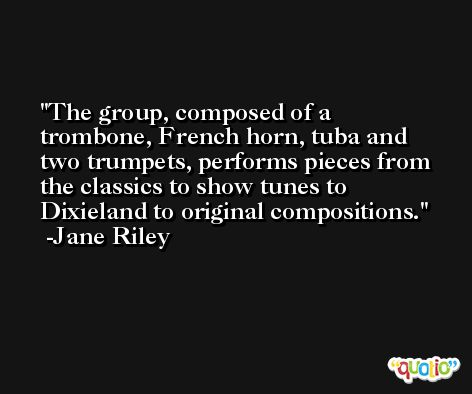 The group, composed of a trombone, French horn, tuba and two trumpets, performs pieces from the classics to show tunes to Dixieland to original compositions. -Jane Riley