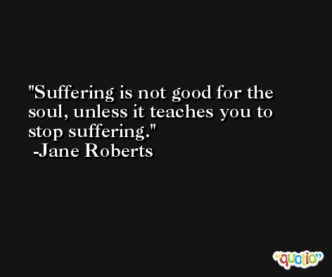 Suffering is not good for the soul, unless it teaches you to stop suffering. -Jane Roberts