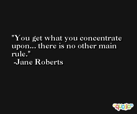 You get what you concentrate upon... there is no other main rule. -Jane Roberts