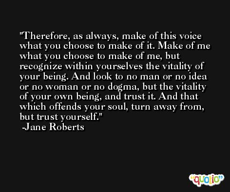Therefore, as always, make of this voice what you choose to make of it. Make of me what you choose to make of me, but recognize within yourselves the vitality of your being. And look to no man or no idea or no woman or no dogma, but the vitality of your own being, and trust it. And that which offends your soul, turn away from, but trust yourself. -Jane Roberts