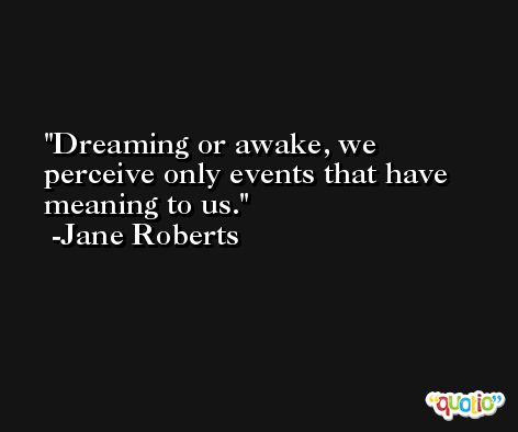 Dreaming or awake, we perceive only events that have meaning to us. -Jane Roberts
