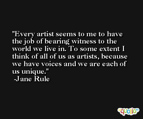 Every artist seems to me to have the job of bearing witness to the world we live in. To some extent I think of all of us as artists, because we have voices and we are each of us unique. -Jane Rule