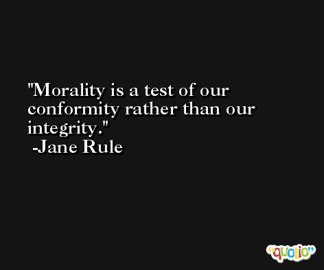 Morality is a test of our conformity rather than our integrity. -Jane Rule