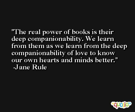 The real power of books is their deep companionability. We learn from them as we learn from the deep companionability of love to know our own hearts and minds better. -Jane Rule