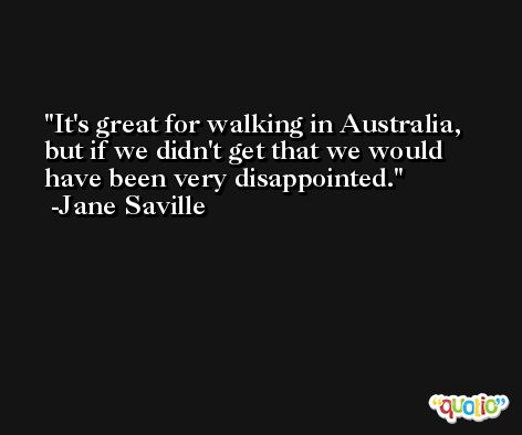 It's great for walking in Australia, but if we didn't get that we would have been very disappointed. -Jane Saville
