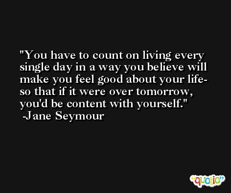 You have to count on living every single day in a way you believe will make you feel good about your life- so that if it were over tomorrow, you'd be content with yourself. -Jane Seymour