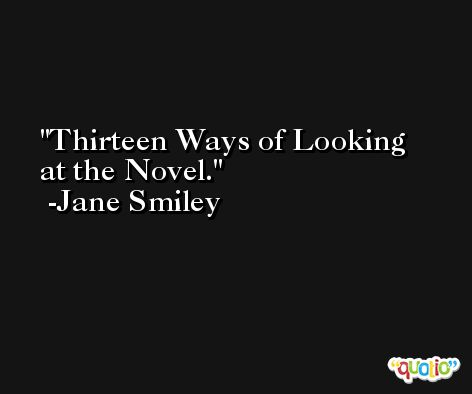 Thirteen Ways of Looking at the Novel. -Jane Smiley