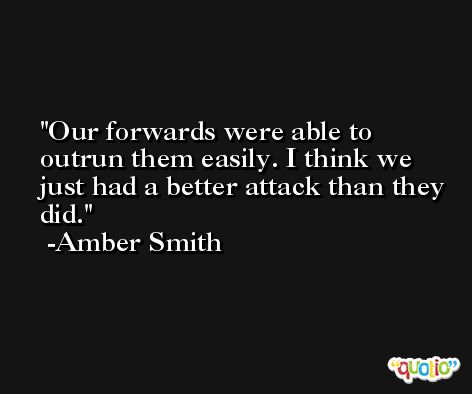 Our forwards were able to outrun them easily. I think we just had a better attack than they did. -Amber Smith
