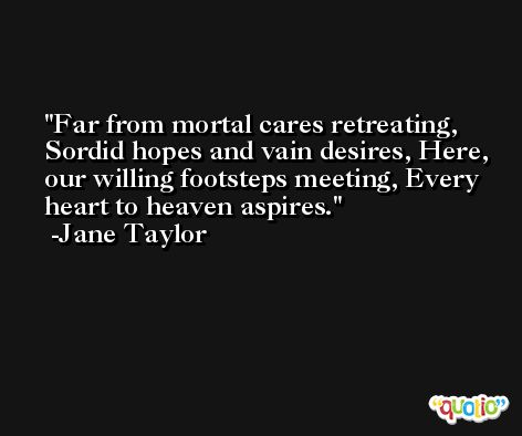 Far from mortal cares retreating, Sordid hopes and vain desires, Here, our willing footsteps meeting, Every heart to heaven aspires. -Jane Taylor