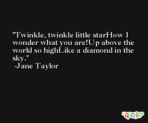 Twinkle, twinkle little starHow I wonder what you are!Up above the world so highLike a diamond in the sky. -Jane Taylor