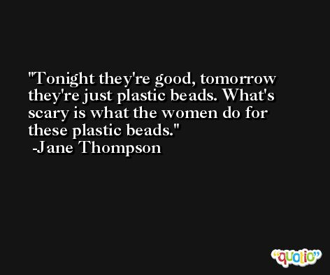 Tonight they're good, tomorrow they're just plastic beads. What's scary is what the women do for these plastic beads. -Jane Thompson