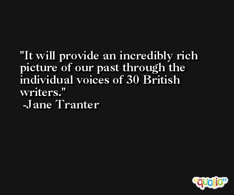 It will provide an incredibly rich picture of our past through the individual voices of 30 British writers. -Jane Tranter