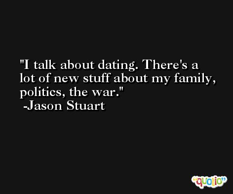 I talk about dating. There's a lot of new stuff about my family, politics, the war. -Jason Stuart