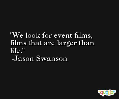 We look for event films, films that are larger than life. -Jason Swanson