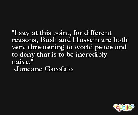 I say at this point, for different reasons, Bush and Hussein are both very threatening to world peace and to deny that is to be incredibly naive. -Janeane Garofalo
